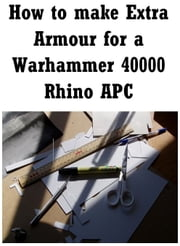 How to make extra armour for a Warhmmer 40000 Rhino ebook by Adam Jones