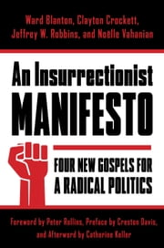 An Insurrectionist Manifesto - Four New Gospels for a Radical Politics ebook by Ward Blanton,Clayton Crockett,Jeffrey W. Robbins,Noëlle Vahanian,Catherine Keller