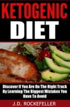 Ketogenic Diet: Discover If You Are On The Right Track By Learning The Biggest Mistakes You Have To Avoid ebook by J.D. Rockefeller