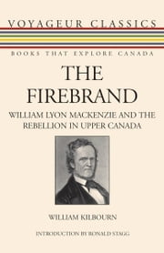 The Firebrand - William Lyon Mackenzie and the Rebellion in Upper Canada ebook by William Kilbourn,Ronald Stagg