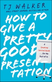 How to Give a Pretty Good Presentation - A Speaking Survival Guide for the Rest of Us ebook by T. J. Walker