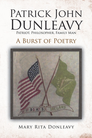Patrick John Dunleavy: Patriot, Philosopher, Family Man - A Burst of Poetry ebook by Mary Rita Donleavy