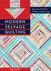 Modern Selvage Quilting - Easy-Sew Methods - 17 Projects Small to Large ebook by Riel Nason