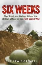 Six Weeks - The Short and Gallant Life of the British Officer in the First World War ebook by John Lewis-Stempel