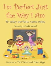 I'm Perfect Just the Way I Am. - Yo estoy perfecto como estoy ebook by Lucinda Ward