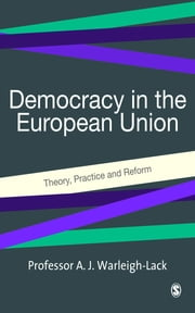 Democracy in the European Union - Theory, Practice and Reform ebook by Professor Alex J F Warleigh-Lack