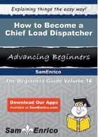 How to Become a Chief Load Dispatcher ebook by Lavada Oglesby