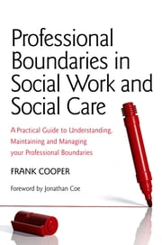 Professional Boundaries in Social Work and Social Care - A Practical Guide to Understanding, Maintaining and Managing Your Professional Boundaries ebook by Frank Cooper