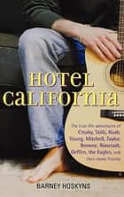 Hotel California - The True-Life Adventures of Crosby, Stills, Nash, Young, Mitchell, Taylor, Browne, Ronstadt, Geffen, the Eagles, and Their Many Friends ebook by Barney Hoskyns