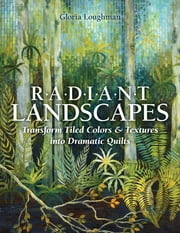 Radiant Landscapes - Transform Tiled Colors & Textures into Dramatic Quilts ebook by Gloria Loughman