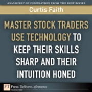 Master Stock Traders Use Technology to Keep Their Skills Sharp and Their Intuition Honed ebook by Curtis Faith