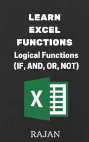Learn Excel Functions: Logical Functions (IF, AND, OR, NOT) ebook by Rajan