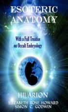 Esoteric Anatomy - With a Full Treatise on Occult Embryology ebook by Elizabeth Rose Howard, Simon C. Godwin, Hilarion