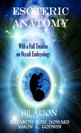 Esoteric Anatomy - With a Full Treatise on Occult Embryology ebook by Elizabeth Rose Howard,Simon C. Godwin,Hilarion