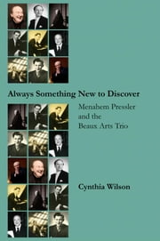 Always Something New to Discover: Menahem Pressler and the Beaux Arts Trio ebook by Wilson, Cynthia