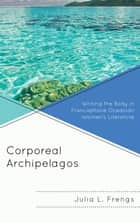 Corporeal Archipelagos - Writing the Body in Francophone Oceanian Women's Literature ebook by Julia Frengs