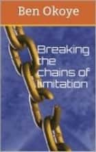 Breaking the chains of limiTATION ebook by Ben Okoye
