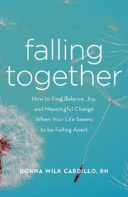 Falling Together - How to Find Balance, Joy, and Meaningful Change When Your Life Seems to be Falling Apart ebook by Donna Cardillo