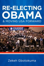 Re-Electing President Obama & Moving USA Forward - Memorandum to My Fellow Americans Regarding Fairness & National Well-Being ebook by Zekeh S. Gbotokuma