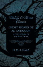 Ghost Stories of an Antiquary - A Collection of Ghostly Tales (Fantasy and Horror Classics) ebook by M. R. James
