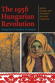 The 1956 Hungarian Revolution - Hungarian and Canadian Perspectives ebook by Christopher Adam,Tibor Egervari,Leslie Laczko,Judy Young