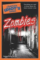 The Complete Idiot's Guide to Zombies - Everything You Need to Know About the Latest Monster Craze ebook by Nathan Robert Brown