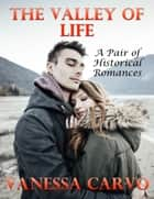 The Valley of Life: A Pair of Historical Romances ebook by Vanessa Carvo