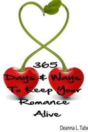 365 Days And Ways To Keep Your Romance Alive: Romantic Tips For Married Couples, Romantic Tips For Lovers, Romance Date Night Ideas, To Keep The Romance Alive In A Relationship ebook by Deanna L. Taber
