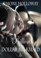 Billion Dollar Milkmaid 6: Milked By The Billionaire ebook by Simone Holloway