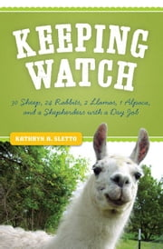 Keeping Watch: 30 Sheep, 24 Rabbits, 2 Llamas, 1 Alpaca, And A Shepherdess With A Day Job ebook by Kathryn Sletto