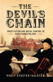 The Devil's Chain - Prostitution and Social Control in Partitioned Poland ebook by Keely Stauter-Halsted