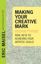 Making Your Creative Mark - Nine Keys to Achieving Your Artistic Goals ebook by Eric Maisel