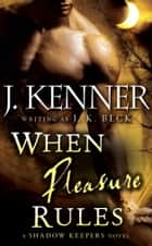 When Pleasure Rules - A Shadow Keepers Novel ebook by J.K. Beck, J. Kenner