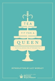 Tea Fit for a Queen - Recipes & Drinks for Afternoon Tea ebook by Historic Royal Palaces Enterprises Limited