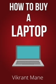 How to Buy A Laptop | Buying Guide for 2017 & Beyond ebook by Kobo.Web.Store.Products.Fields.ContributorFieldViewModel