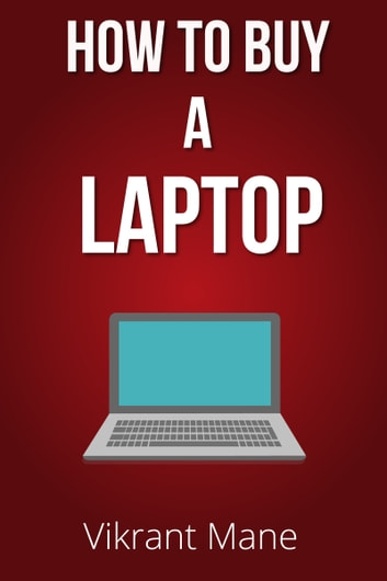 How to Buy A Laptop | Buying Guide for 2017 & Beyond ebook by Vikrant Mane