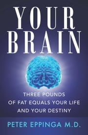 Your Brain: Three Pounds of Fat Equals Your Life and Your Destiny ebook by Eppinga M. D., Peter