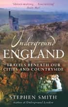 Underground England - Travels Beneath Our Cities and Country ebook by Stephen Smith