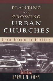 Planting and Growing Urban Churches - From Dream to Reality ebook by Harvie M. Conn