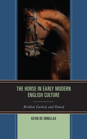 The Horse in Early Modern English Culture - Bridled, Curbed, and Tamed ebook by Kevin De Ornellas