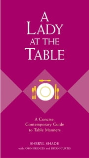 A Lady at the Table - A Concise, Contemporary Guide to Table Manners ebook by Sheryl Shade,John Bridges,Bryan Curtis
