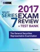 Wiley FINRA Series 7 Exam Review 2017 - The General Securities Representative Examination ebook by Wiley