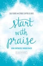 Start with Praise - Living Empowered Through Prayer ebook by Cyndie Claypool de Neve, Sally Burke