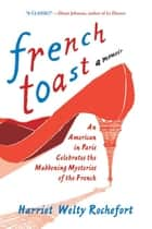French Toast - An American in Paris Celebrates the Maddening Mysteries of the French ebook by Harriet Welty Rochefort