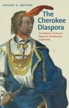 The Cherokee Diaspora - An Indigenous History of Migration, Resettlement, and Identity ebook by Gregory D. Smithers