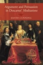 Argument and Persuasion in Descartes' Meditations ebook by David Cunning