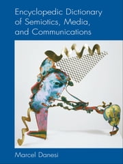 Encyclopedic Dictionary of Semiotics, Media, and Communication ebook by Marcel Danesi