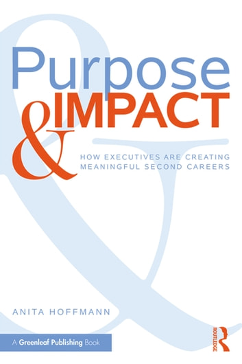 Purpose & Impact - How Executives are Creating Meaningful Second Careers eBook by Anita Hoffmann