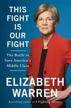 This Fight Is Our Fight - The Battle to Save America's Middle Class電子書籍 Elizabeth Warren