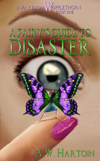 A Fairy's Guide to Disaster (Away From Whipplethorn Book One) ebook by A.W. Hartoin